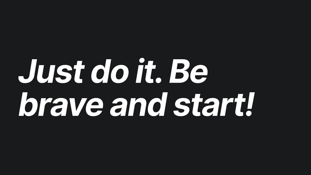 Just do it. Be brave and start!