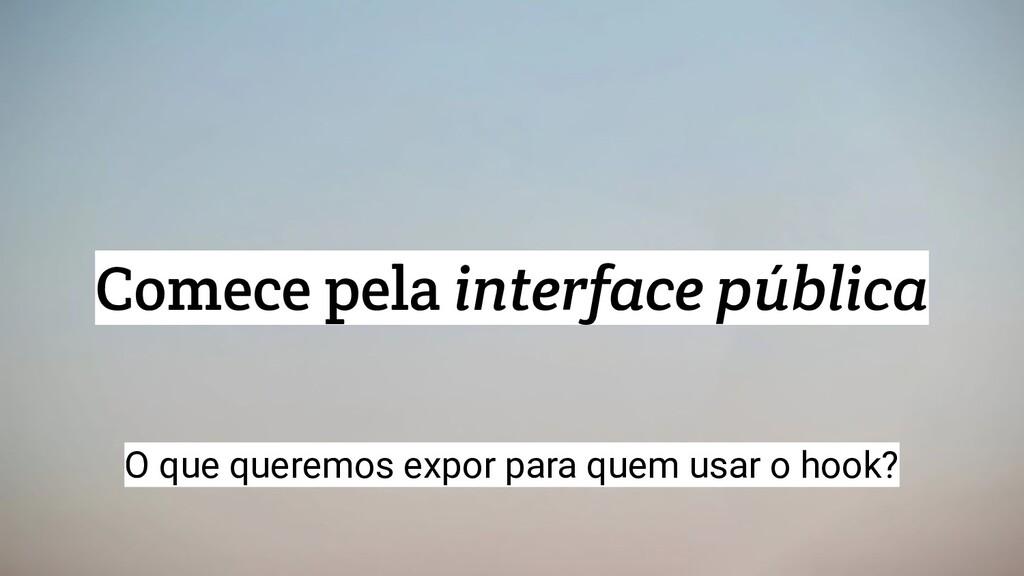 Comece pela interface pública O que queremos ex...