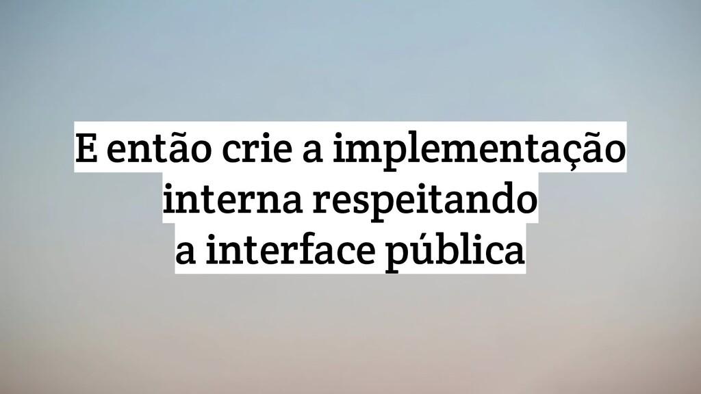 E então crie a implementação interna respeitand...