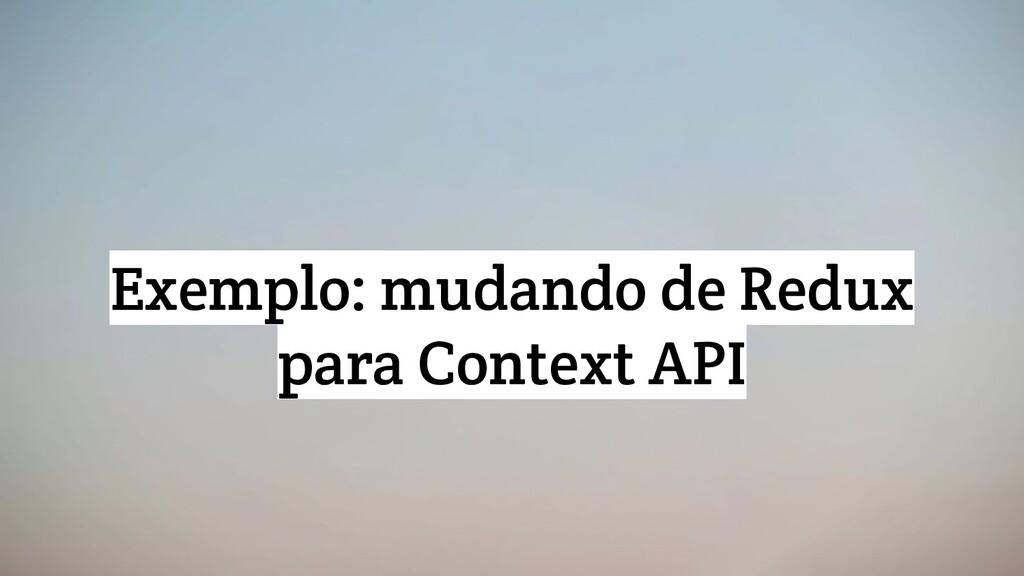 Exemplo: mudando de Redux para Context API