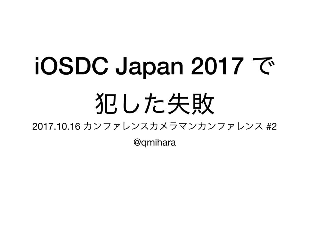 iOSDC Japan 2017 Ͱ ൜ࣦͨ͠ഊ 2017.10.16 ΧϯϑΝϨϯεΧϝϥϚ...