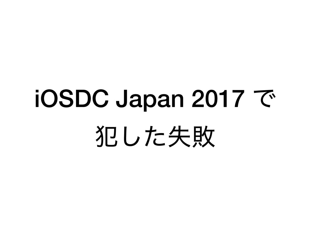 iOSDC Japan 2017 Ͱ ൜ࣦͨ͠ഊ