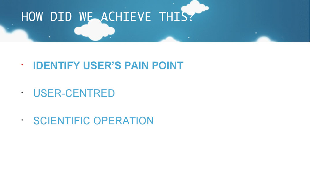 HOW DID WE ACHIEVE THIS? • IDENTIFY USER'S PAIN...