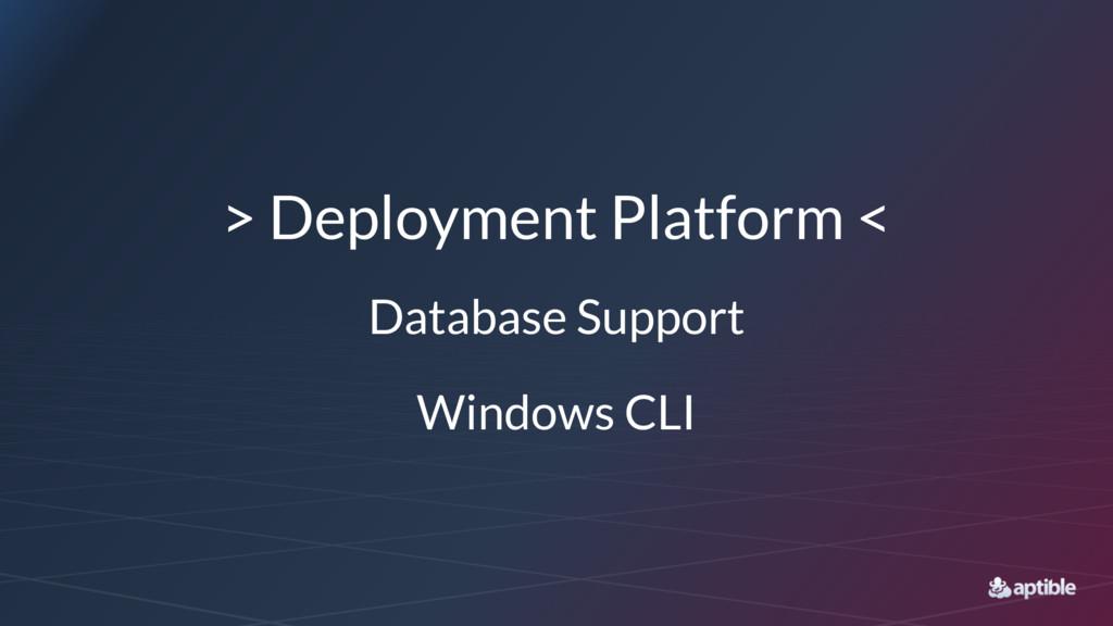 > Deployment Platform < Database Support Window...