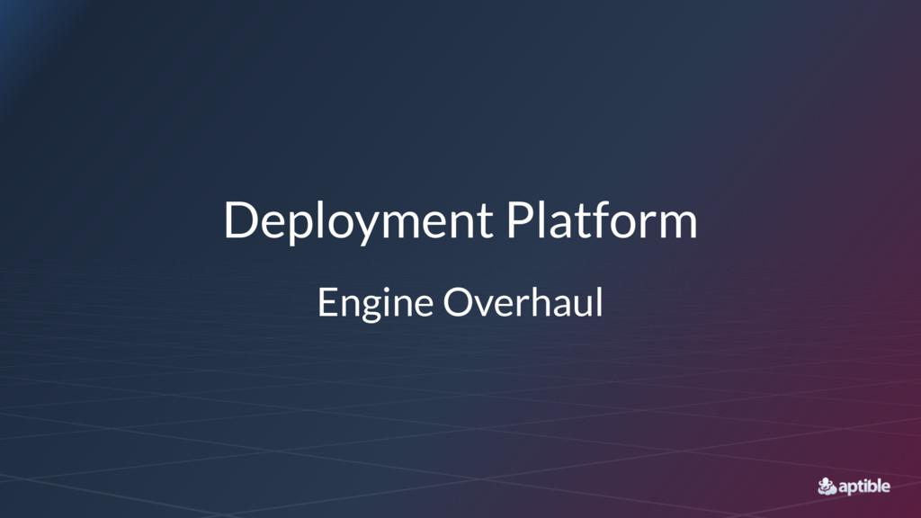 Deployment Platform Engine Overhaul