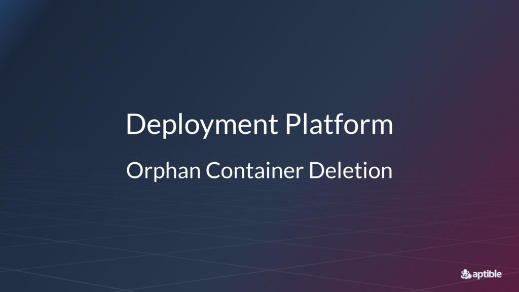 Deployment Platform Orphan Container Deletion