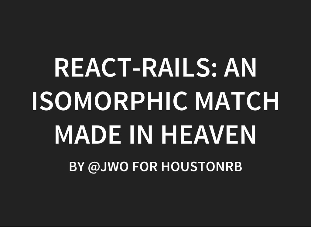 REACT-RAILS: AN ISOMORPHIC MATCH MADE IN HEAVEN...