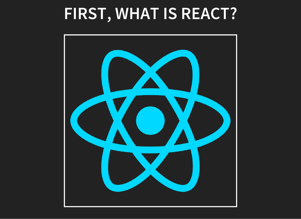 FIRST, WHAT IS REACT?