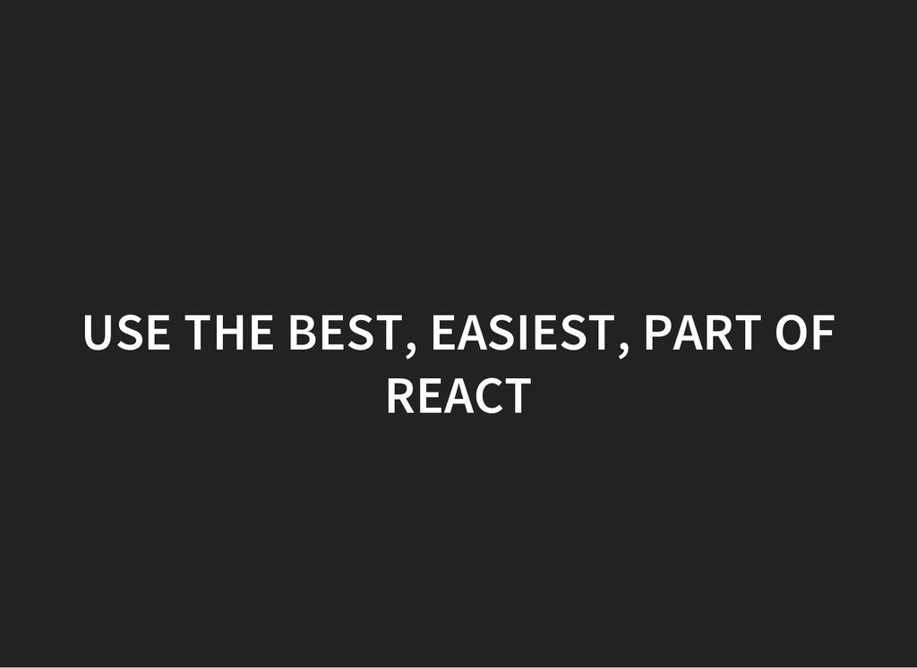 USE THE BEST, EASIEST, PART OF REACT