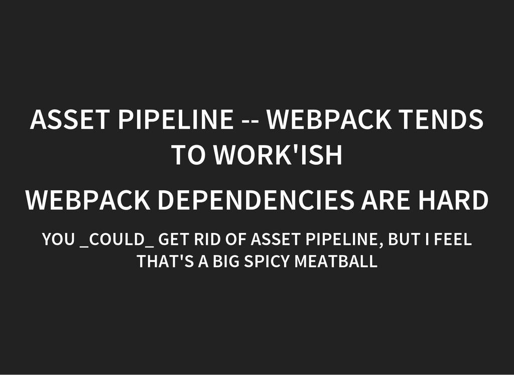 ASSET PIPELINE -- WEBPACK TENDS TO WORK'ISH WEB...