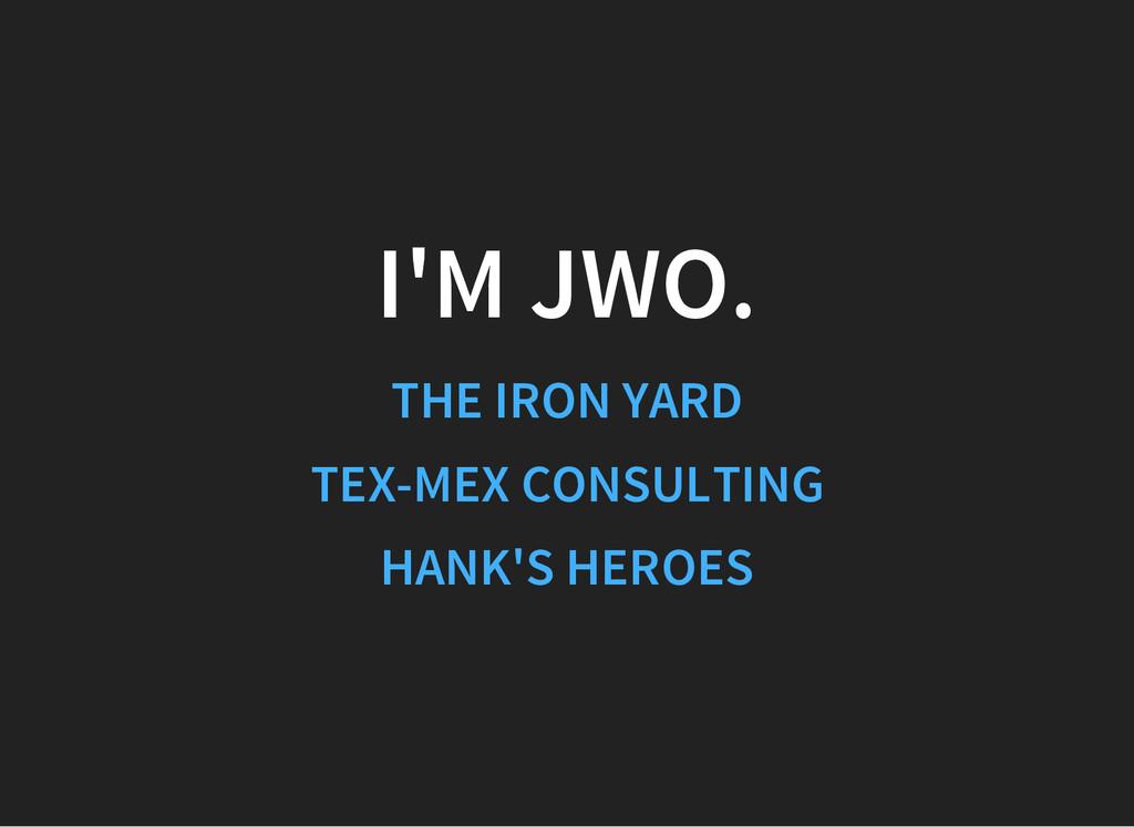 I'M JWO. THE IRON YARD TEX-MEX CONSULTING HANK'...