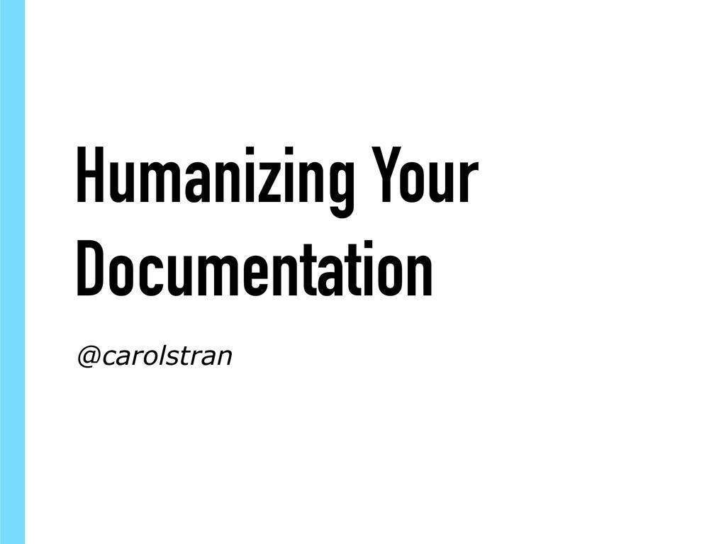 Humanizing Your Documentation @carolstran