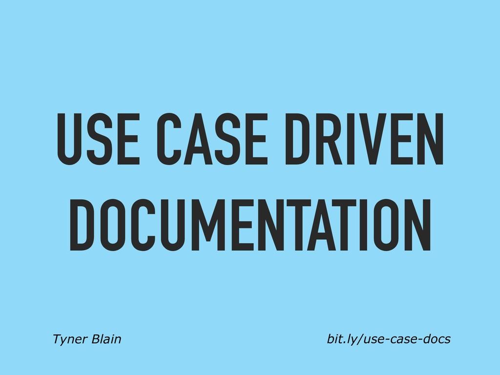 Tyner Blain bit.ly/use-case-docs USE CASE DRIVE...