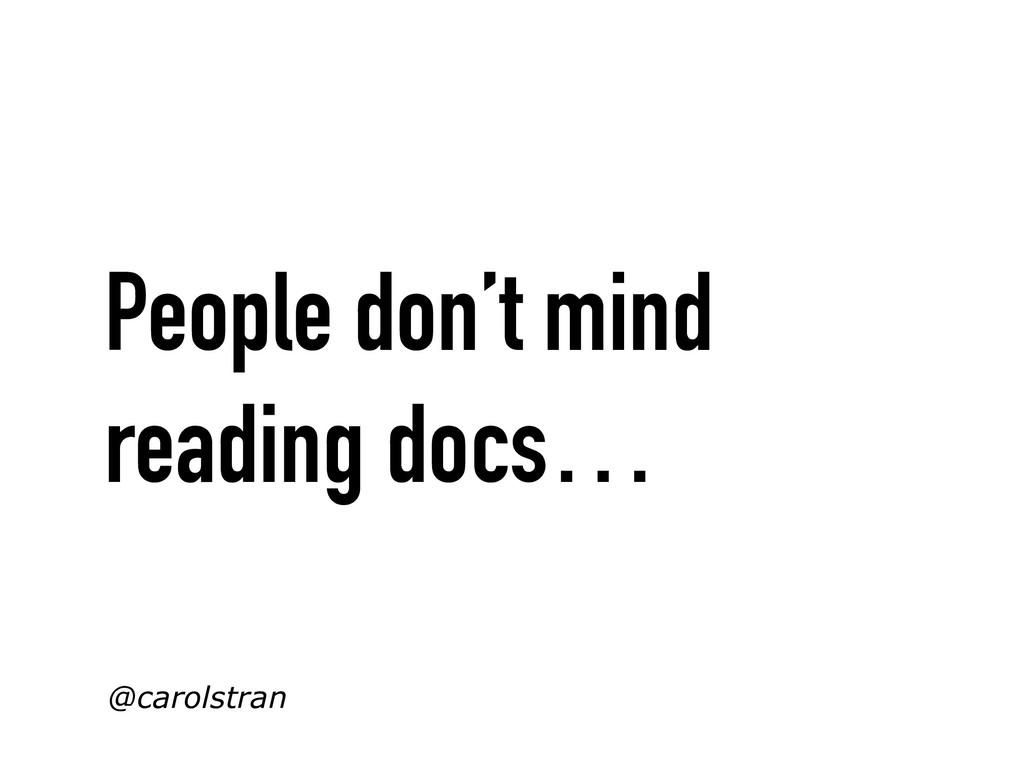 People don't mind reading docs… @carolstran