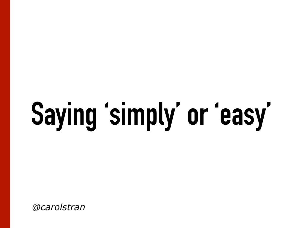 Saying 'simply' or 'easy' @carolstran