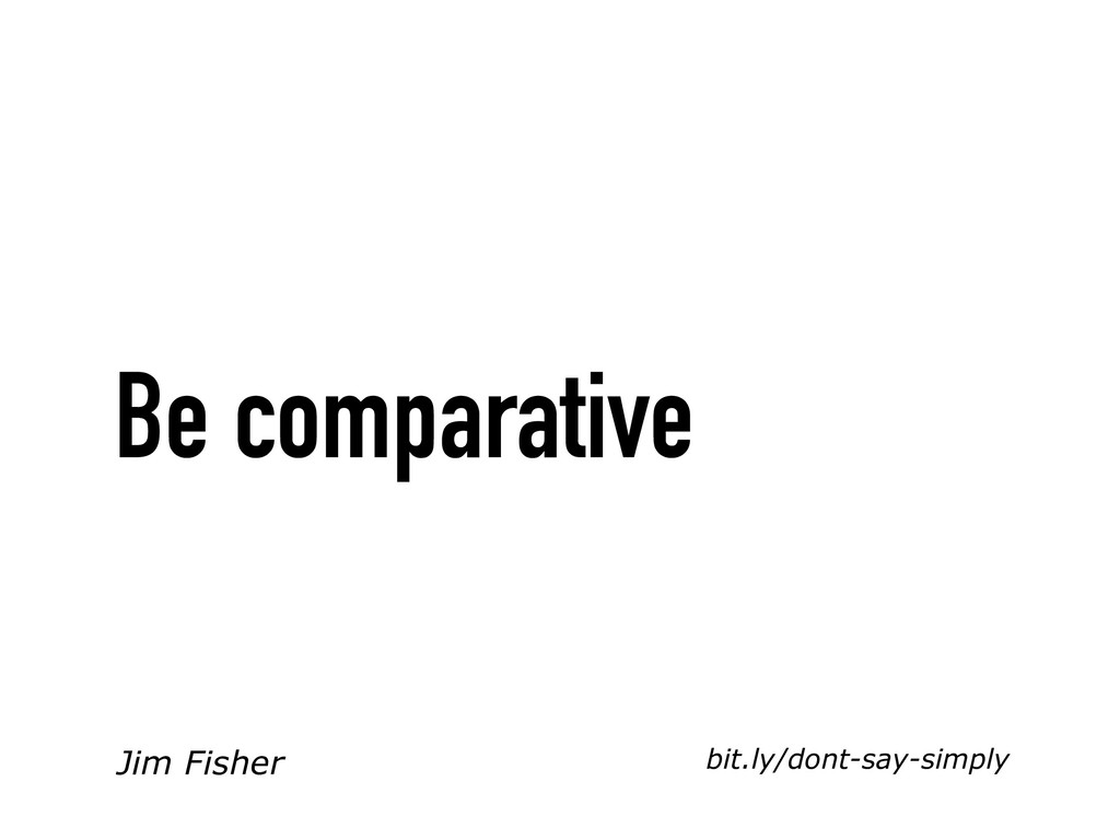 bit.ly/dont-say-simply Be comparative Jim Fisher