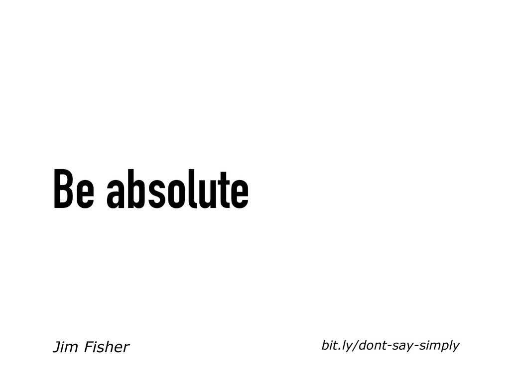 bit.ly/dont-say-simply Be absolute Jim Fisher