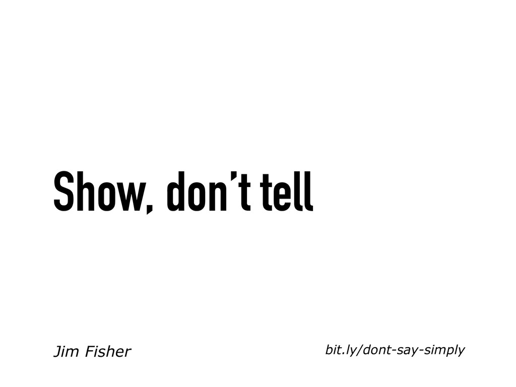 bit.ly/dont-say-simply Show, don't tell Jim Fis...