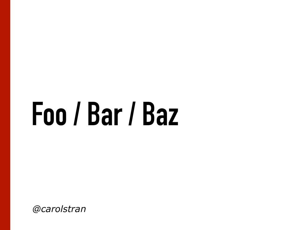 Foo / Bar / Baz @carolstran