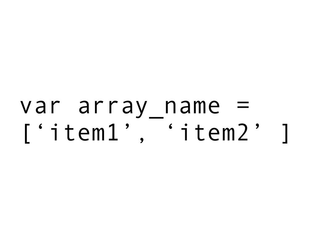 var array_name = ['item1', 'item2' ]