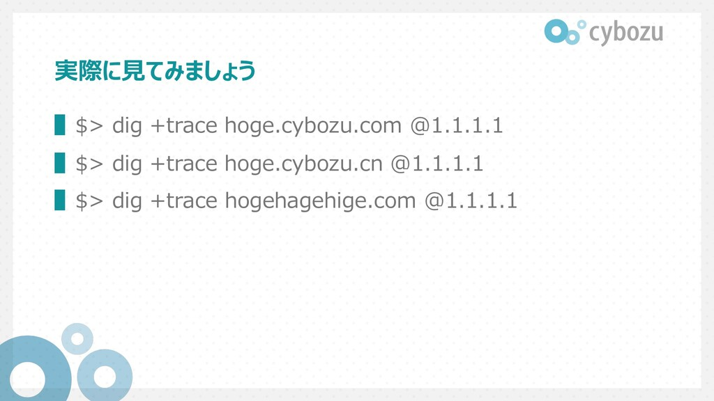 実際に⾒てみましょう ▌$> dig +trace hoge.cybozu.com @1.1....