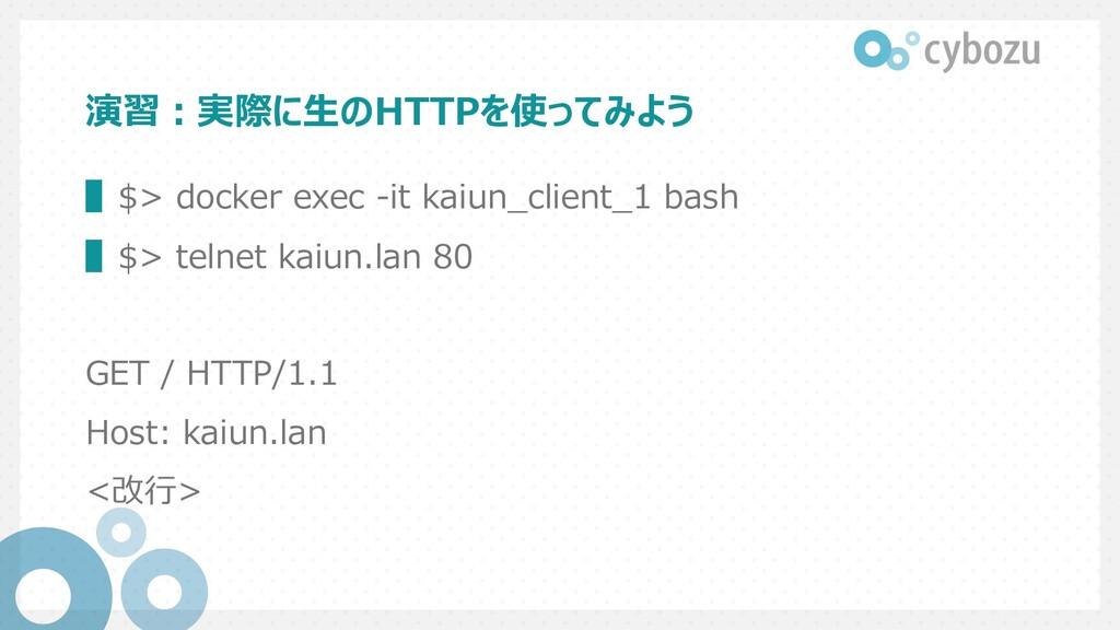 演習︓実際に⽣のHTTPを使ってみよう ▌$> docker exec -it kaiun_c...