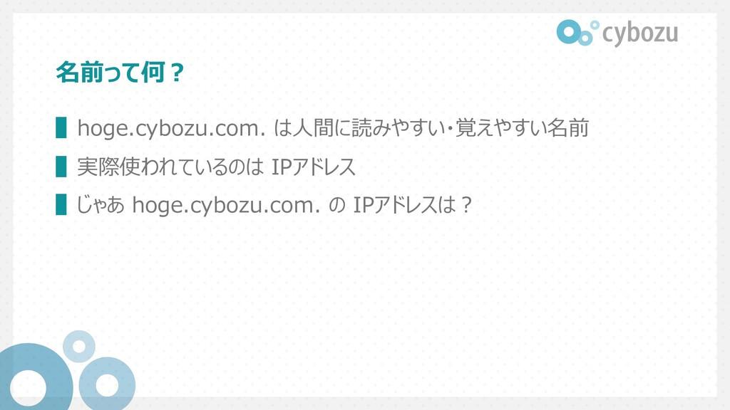 名前って何︖ ▌hoge.cybozu.com. は⼈間に読みやすい・覚えやすい名前 ▌実際使...