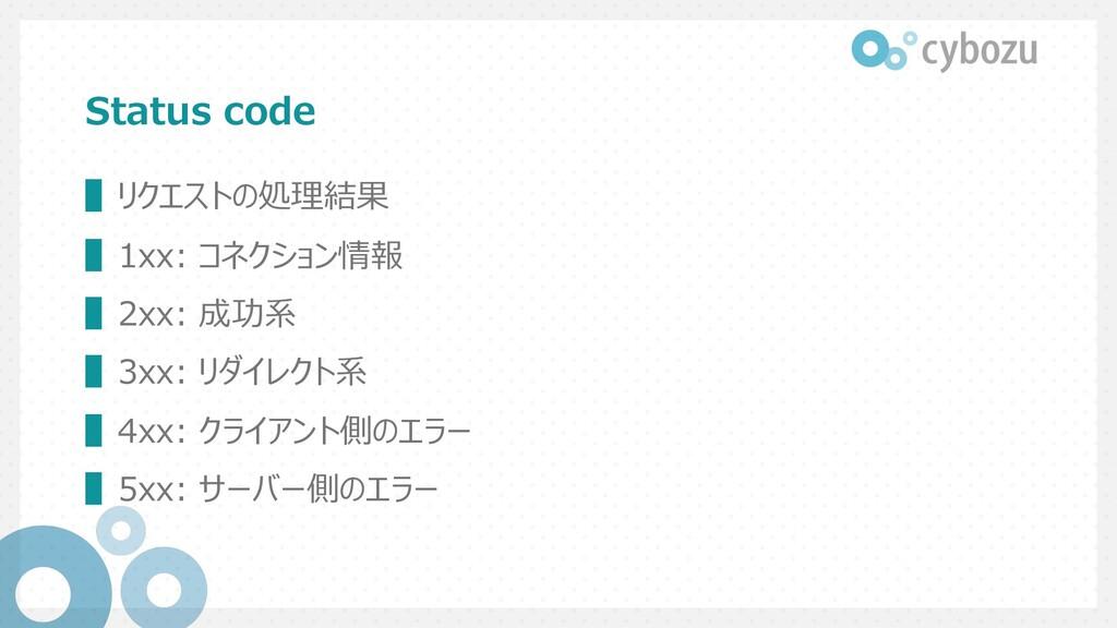 Status code ▌リクエストの処理結果 ▌1xx: コネクション情報 ▌2xx: 成功...