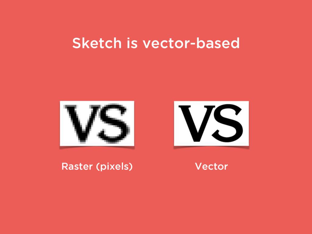 Raster (pixels) Vector Sketch is vector-based