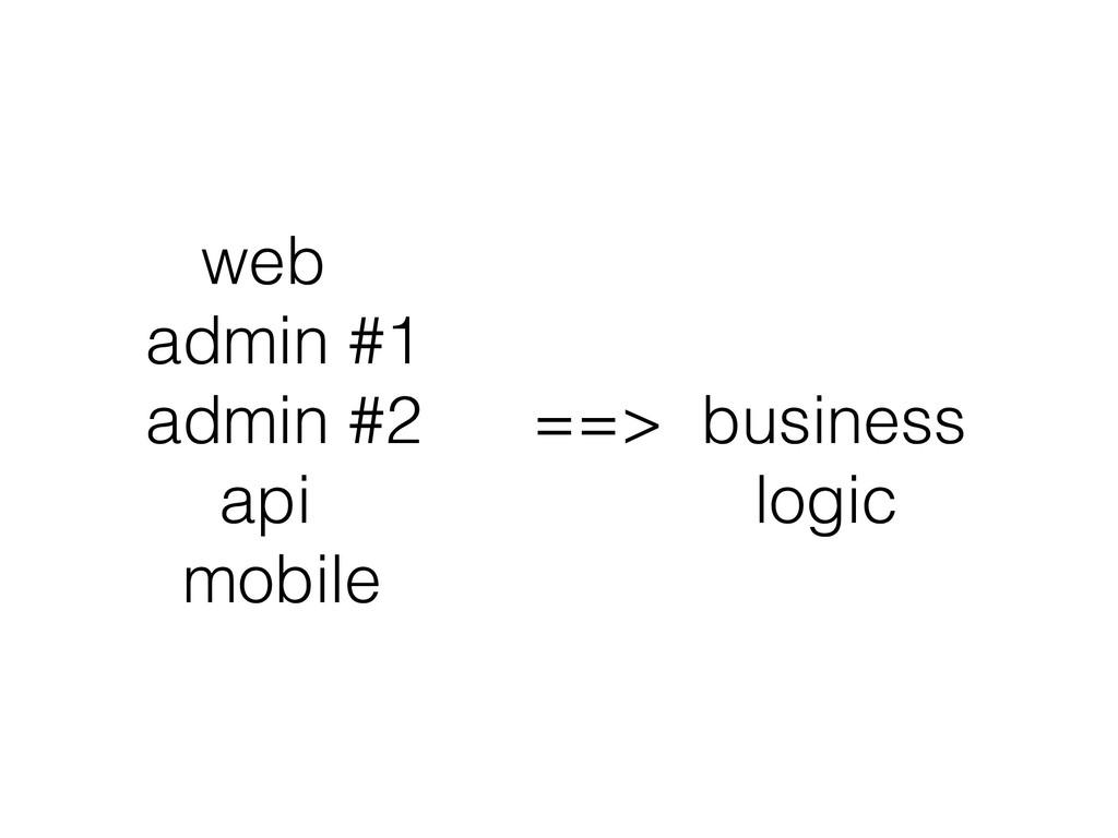 web admin #1 admin #2 ==> business api logic...