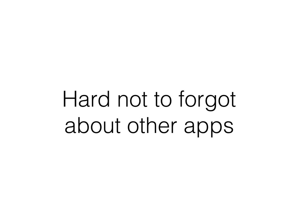 Hard not to forgot about other apps