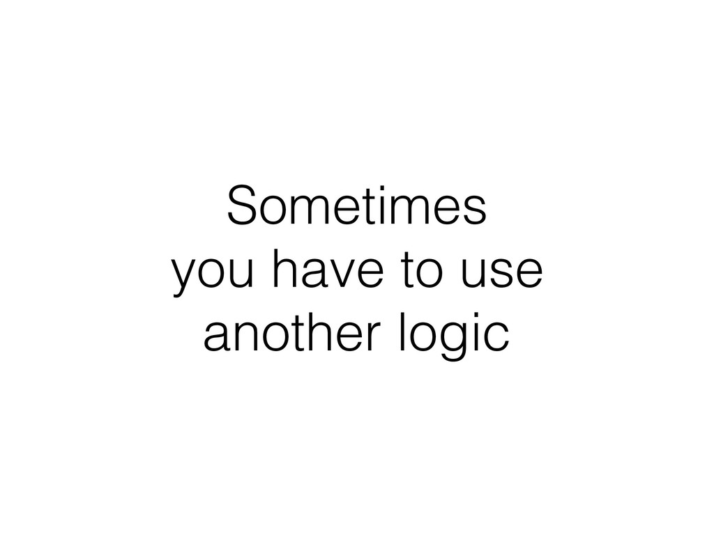 Sometimes you have to use another logic