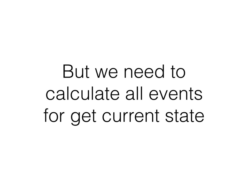 But we need to calculate all events for get cur...
