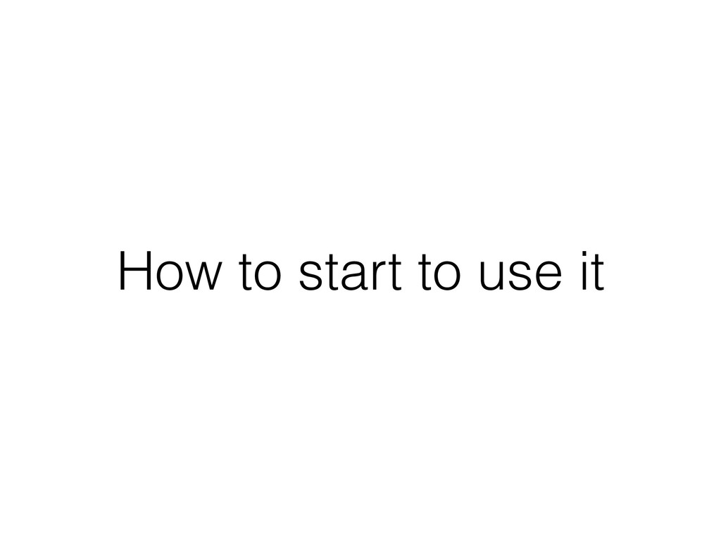 How to start to use it