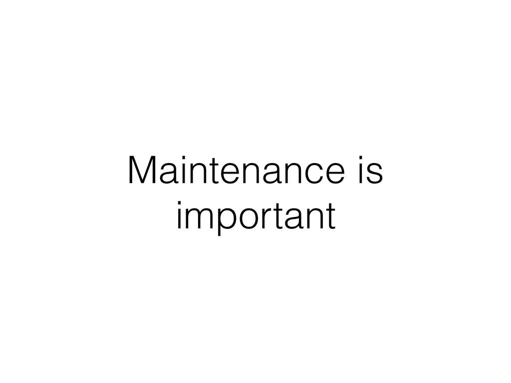 Maintenance is important
