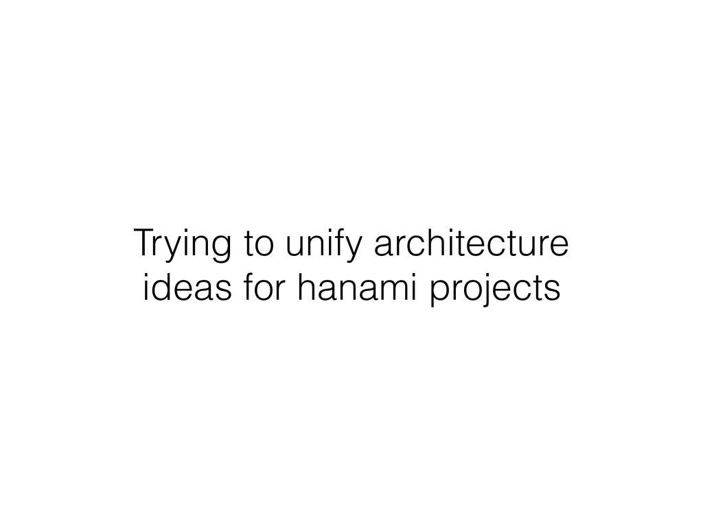 Trying to unify architecture ideas for hanami p...