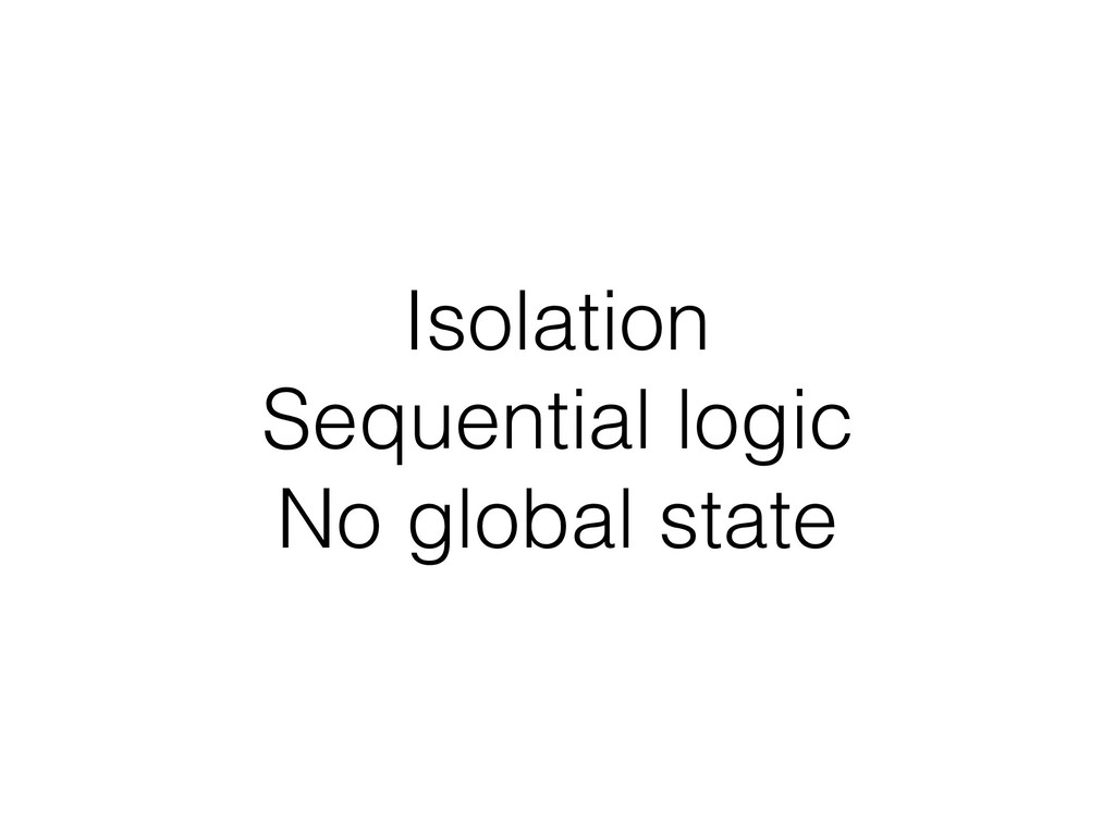 Isolation Sequential logic No global state