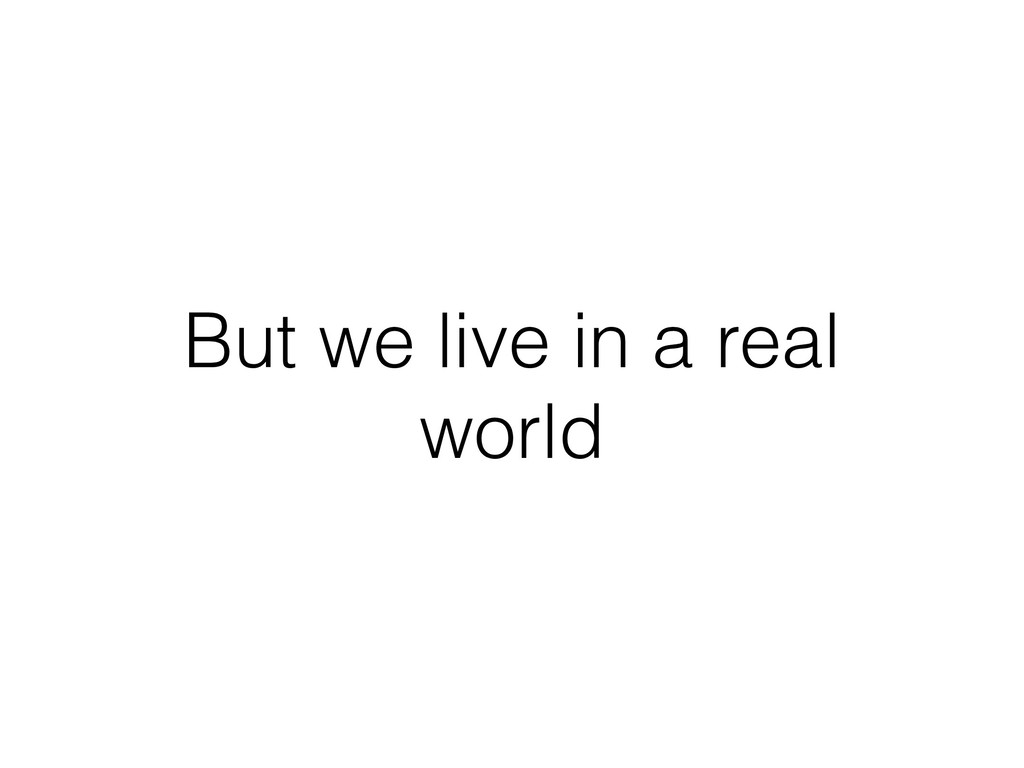 But we live in a real world