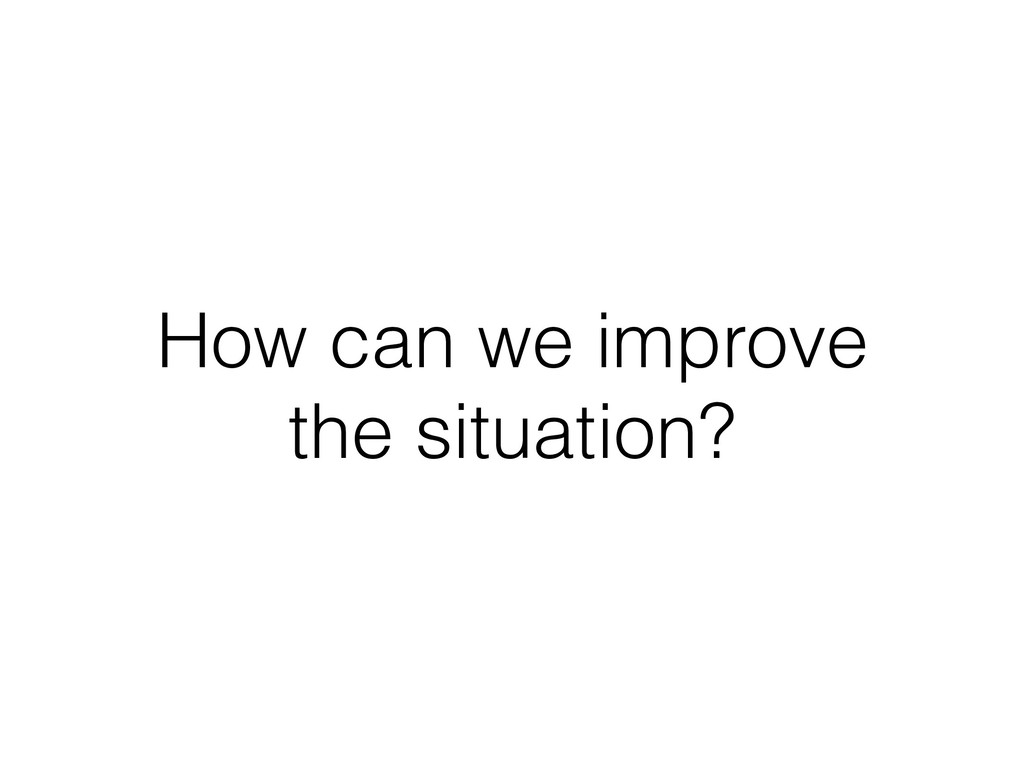 How can we improve the situation?