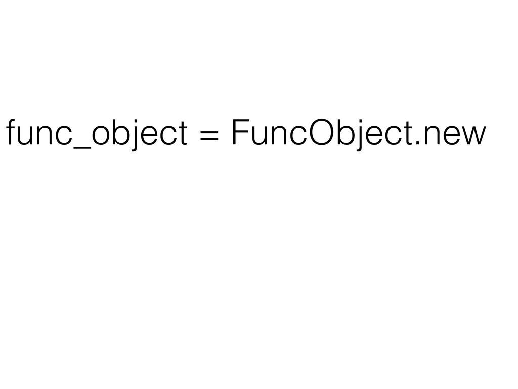 func_object = FuncObject.new func_object.call(p...