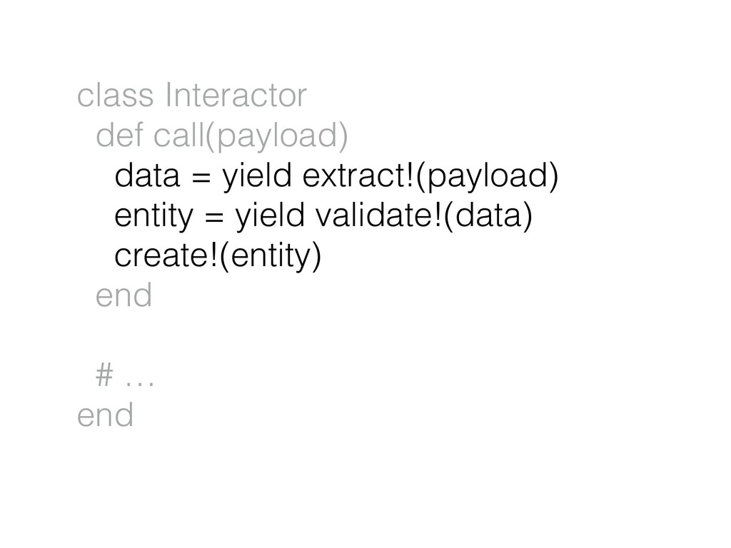 class Interactor def call(payload) data = yield...