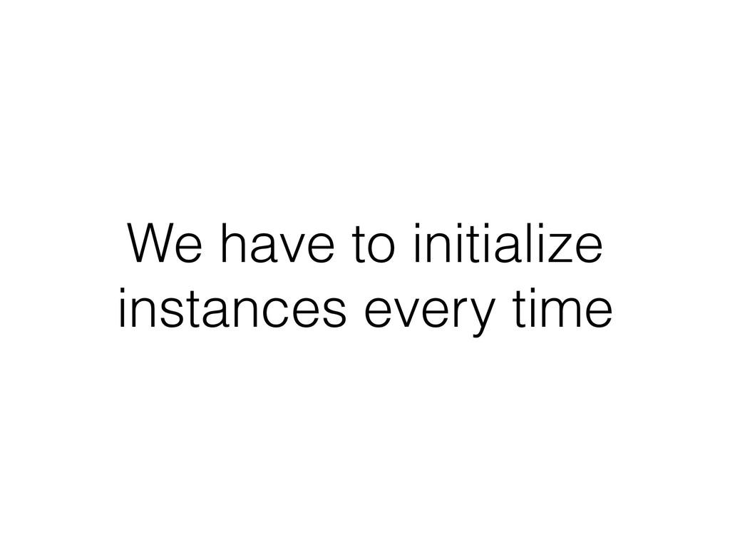 We have to initialize instances every time