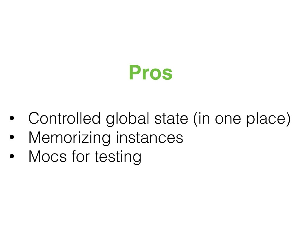 Pros • Controlled global state (in one place) •...