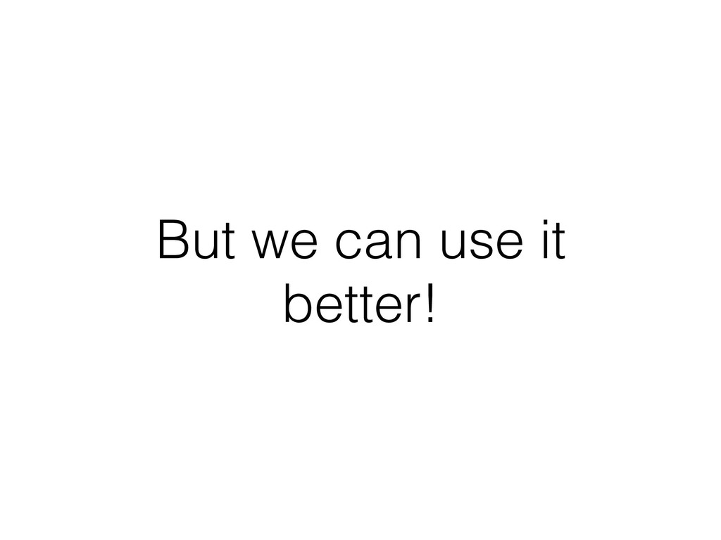 But we can use it better!