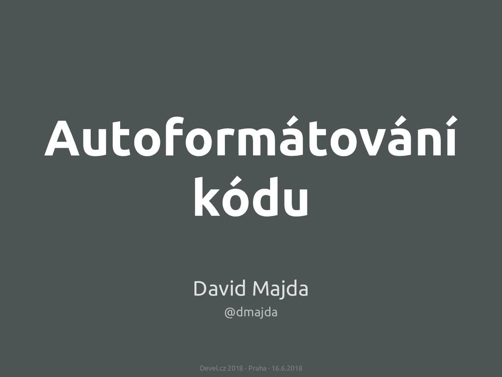 Autoformátování kódu Devel.cz 2018 · Praha · 16...