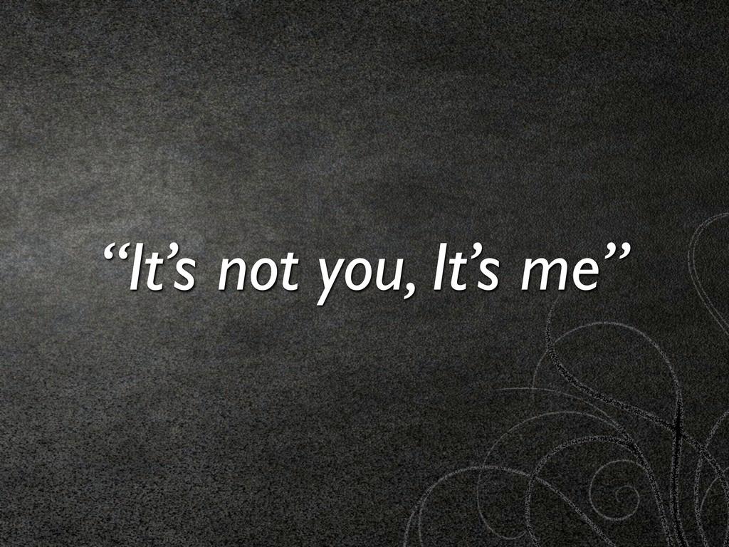 """It's not you, It's me"""