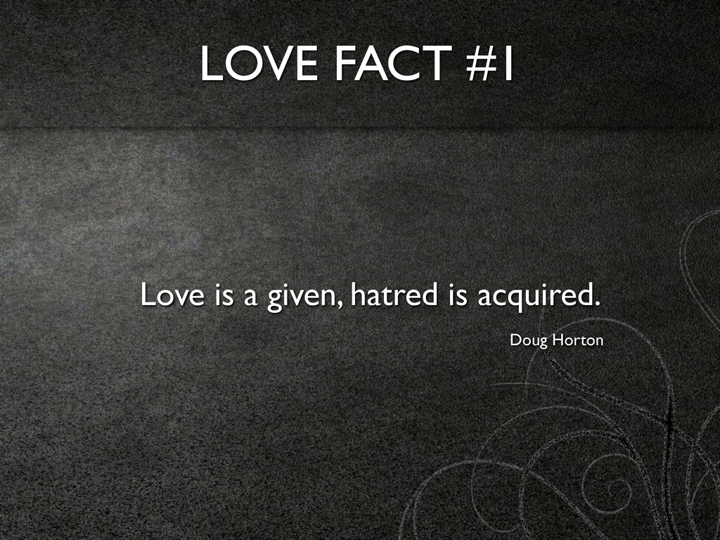 LOVE FACT #1 Love is a given, hatred is acquire...