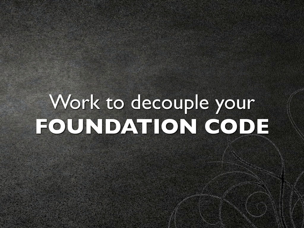 Work to decouple your FOUNDATION CODE