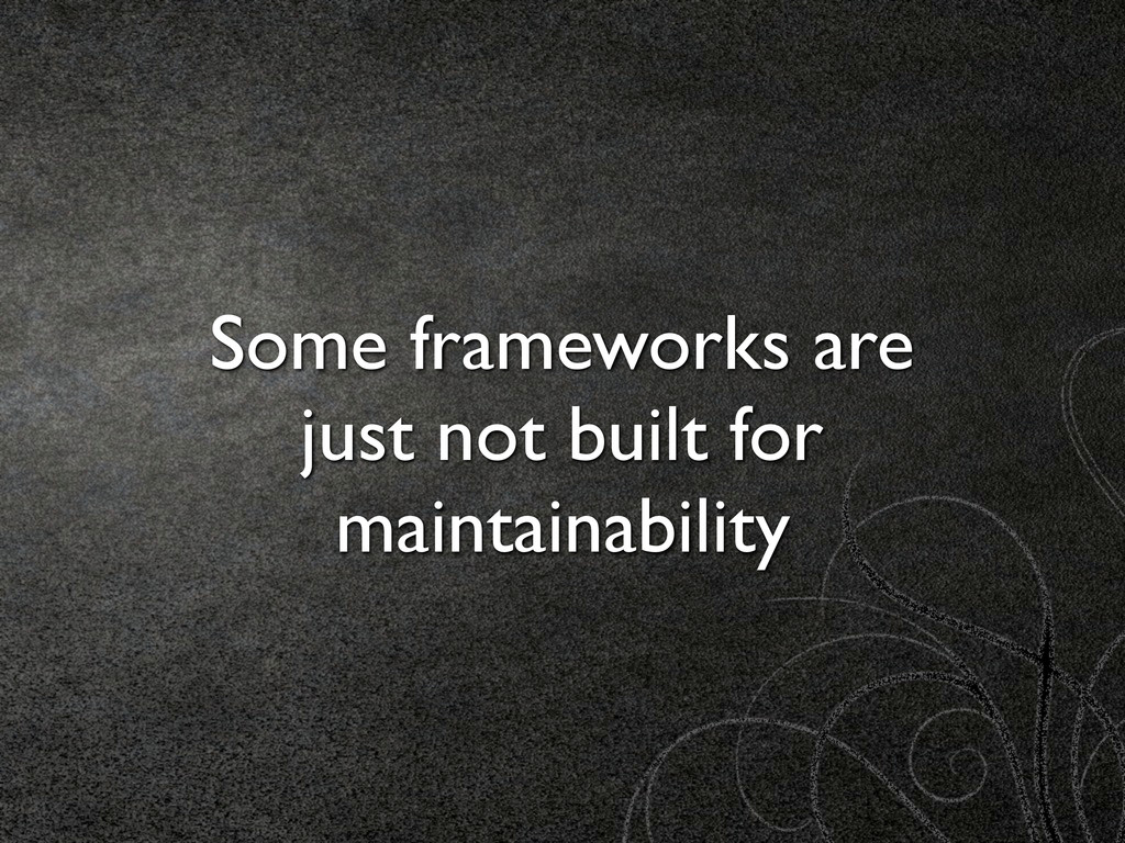 Some frameworks are just not built for maintain...