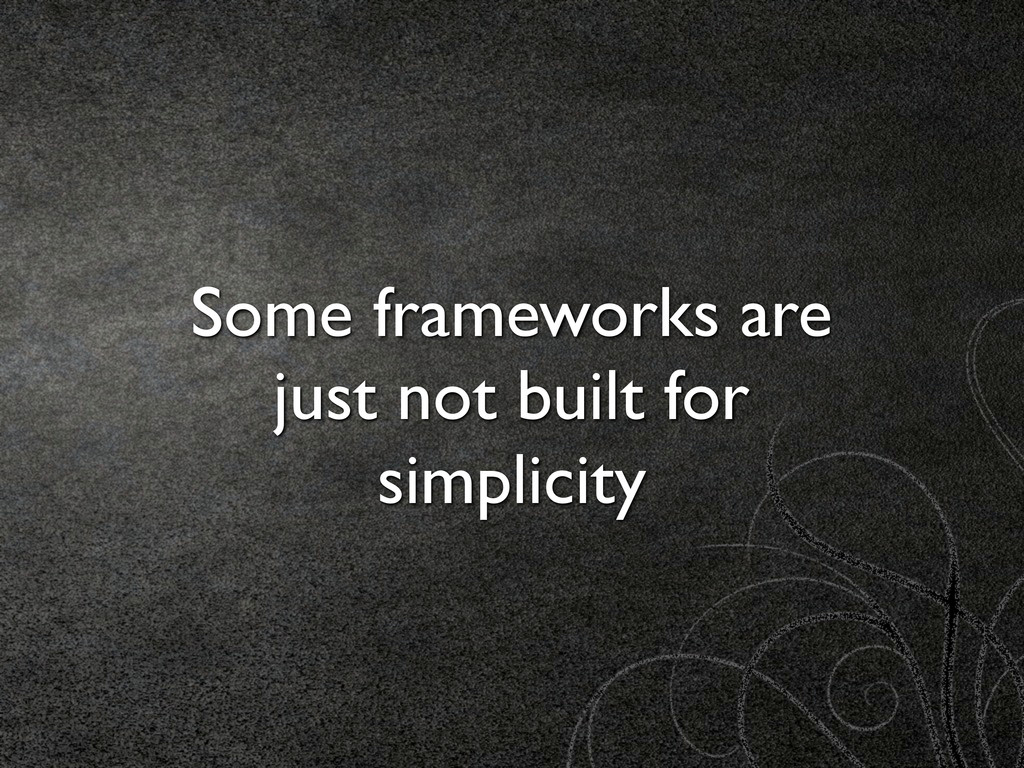 Some frameworks are just not built for simplici...